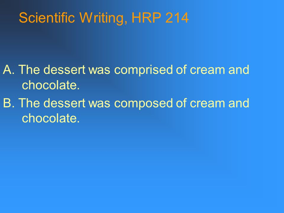 Scientific Writing, HRP 214 A. The dessert was comprised of cream and chocolate.
