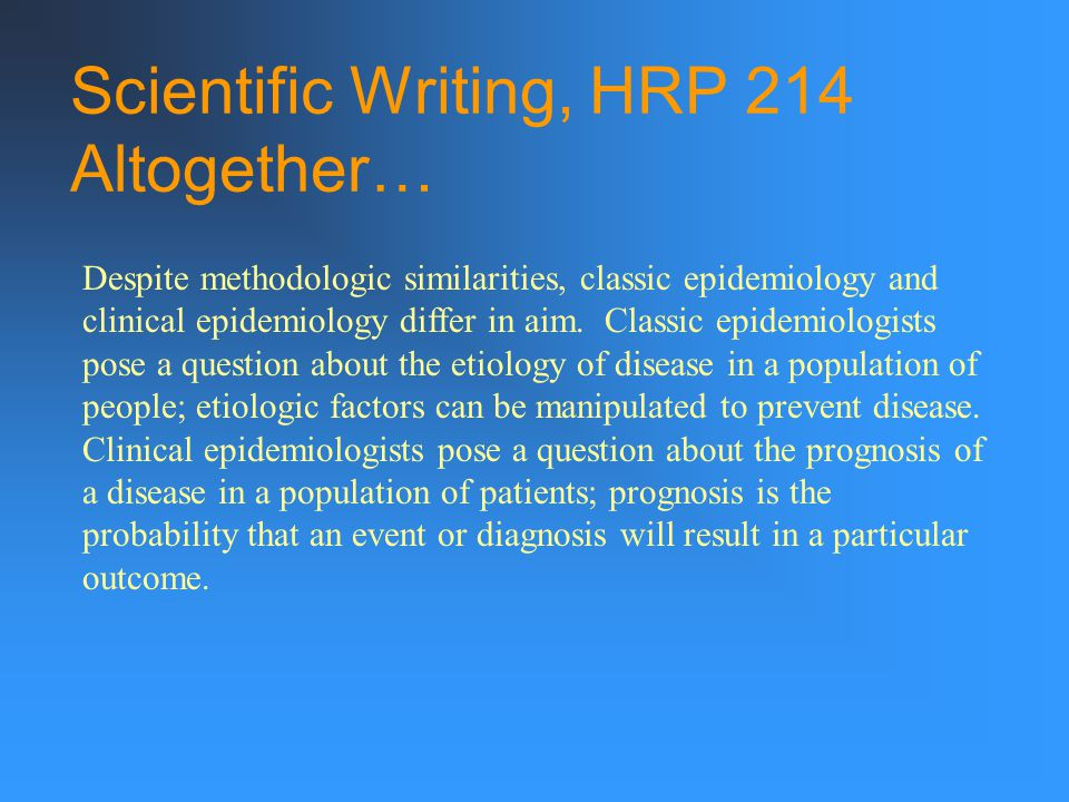 Scientific Writing, HRP 214 Altogether… Despite methodologic similarities, classic epidemiology and clinical epidemiology differ in aim.