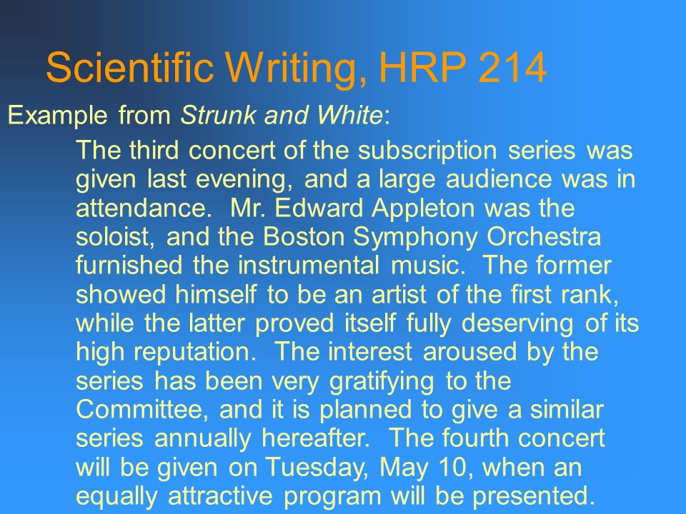 Scientific Writing, HRP 214 Example from Strunk and White: The third concert of the subscription series was given last evening, and a large audience was in attendance.