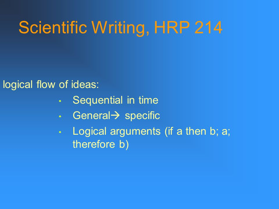 Scientific Writing, HRP 214 logical flow of ideas: Sequential in time General  specific Logical arguments (if a then b; a; therefore b)