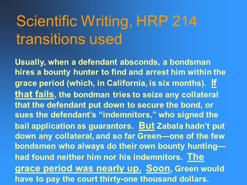 Scientific Writing, HRP 214 transitions used Usually, when a defendant absconds, a bondsman hires a bounty hunter to find and arrest him within the grace period (which, in California, is six months).