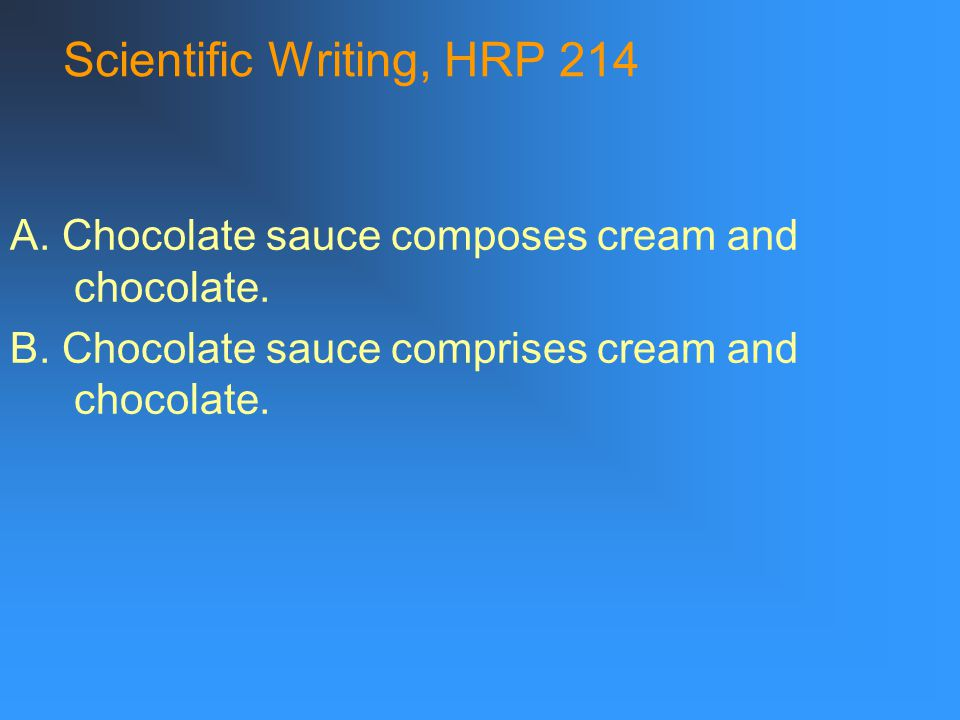 Scientific Writing, HRP 214 A. Chocolate sauce composes cream and chocolate.