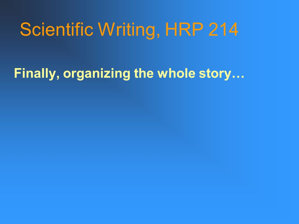 Scientific Writing, HRP 214 Finally, organizing the whole story…