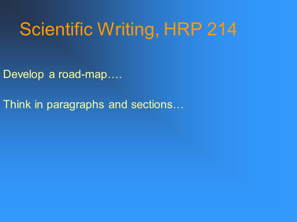 Scientific Writing, HRP 214 Develop a road-map…. Think in paragraphs and sections…