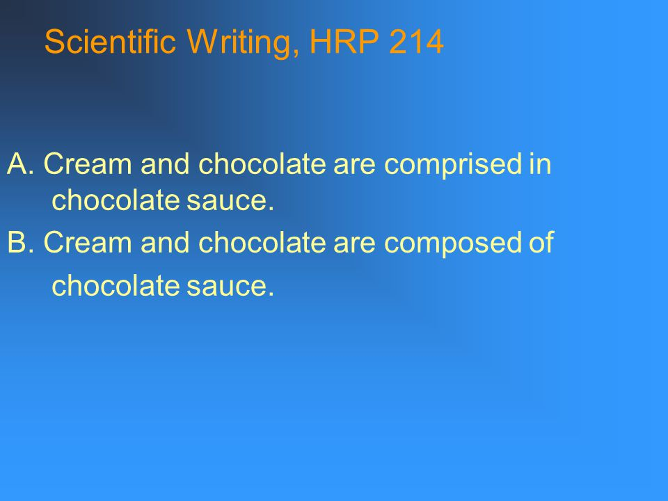 Scientific Writing, HRP 214 A. Cream and chocolate are comprised in chocolate sauce.