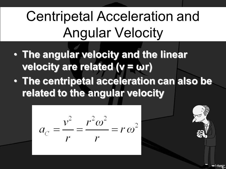 Centripetal Acceleration and Angular Velocity The angular velocity and the linear velocity are related (v = ωr)The angular velocity and the linear velocity are related (v = ωr) The centripetal acceleration can also be related to the angular velocityThe centripetal acceleration can also be related to the angular velocity