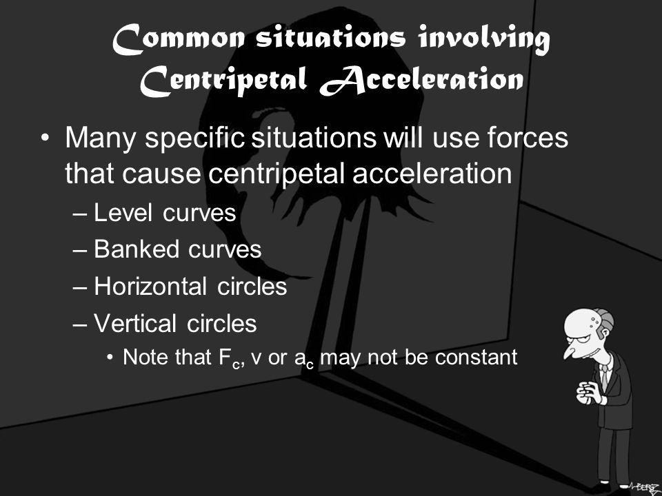 Common situations involving Centripetal Acceleration Many specific situations will use forces that cause centripetal acceleration –Level curves –Banked curves –Horizontal circles –Vertical circles Note that F c, v or a c may not be constant
