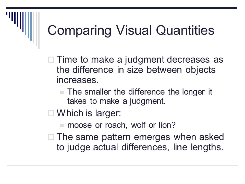 Comparing Visual Quantities  Time to make a judgment decreases as the difference in size between objects increases.
