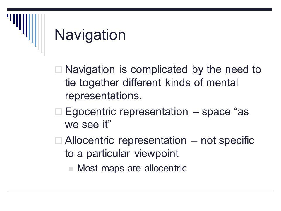 Navigation  Navigation is complicated by the need to tie together different kinds of mental representations.