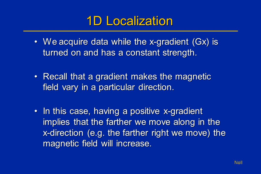 Noll 1D Localization We acquire data while the x-gradient (Gx) is turned on and has a constant strength.We acquire data while the x-gradient (Gx) is t