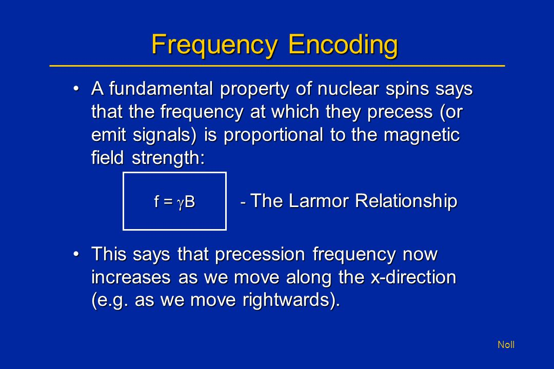 Noll Frequency Encoding A fundamental property of nuclear spins says that the frequency at which they precess (or emit signals) is proportional to the