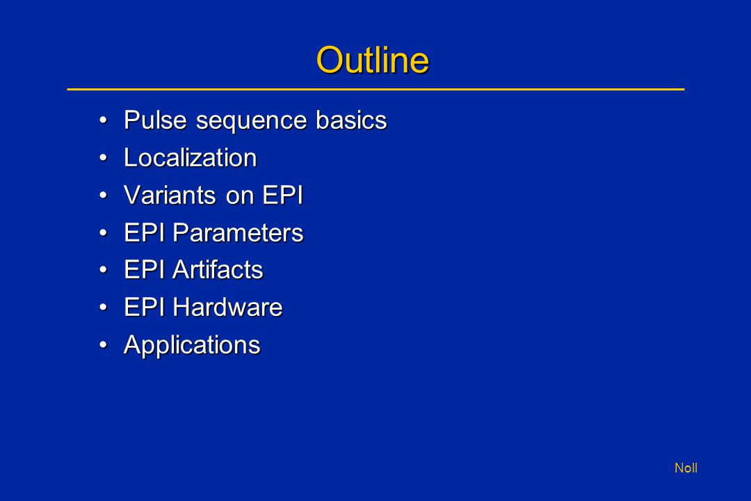Noll Outline Pulse sequence basicsPulse sequence basics LocalizationLocalization Variants on EPIVariants on EPI EPI ParametersEPI Parameters EPI Artif