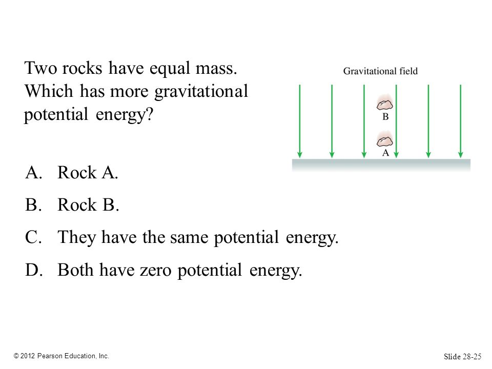 © 2012 Pearson Education, Inc. Two rocks have equal mass. Which has more gravitational potential energy? A.Rock A. B.Rock B. C.They have the same pote