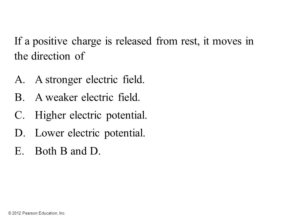 © 2012 Pearson Education, Inc. If a positive charge is released from rest, it moves in the direction of A.A stronger electric field. B.A weaker electr