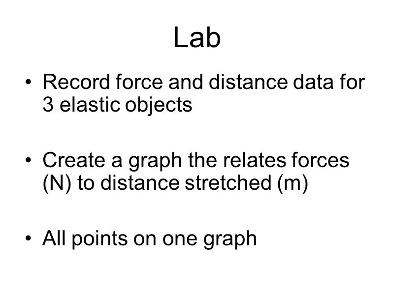Lab Record force and distance data for 3 elastic objects Create a graph the relates forces (N) to distance stretched (m) All points on one graph