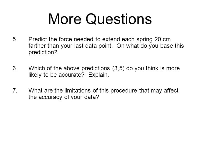 More Questions 5.Predict the force needed to extend each spring 20 cm farther than your last data point. On what do you base this prediction? 6.Which