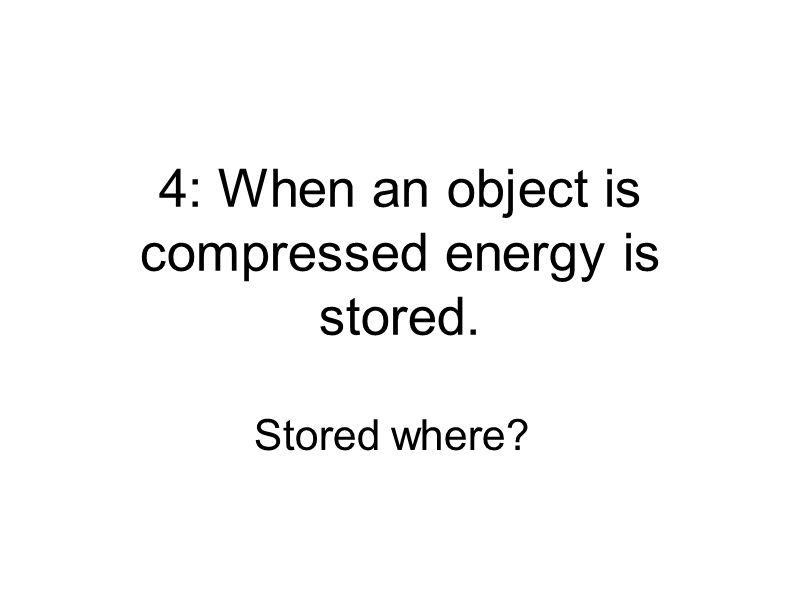 4: When an object is compressed energy is stored. Stored where?