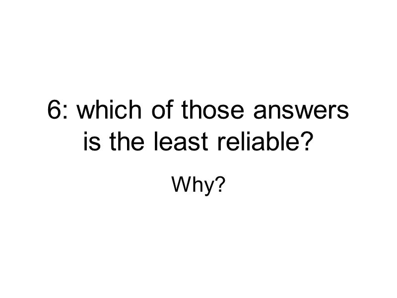 6: which of those answers is the least reliable? Why?