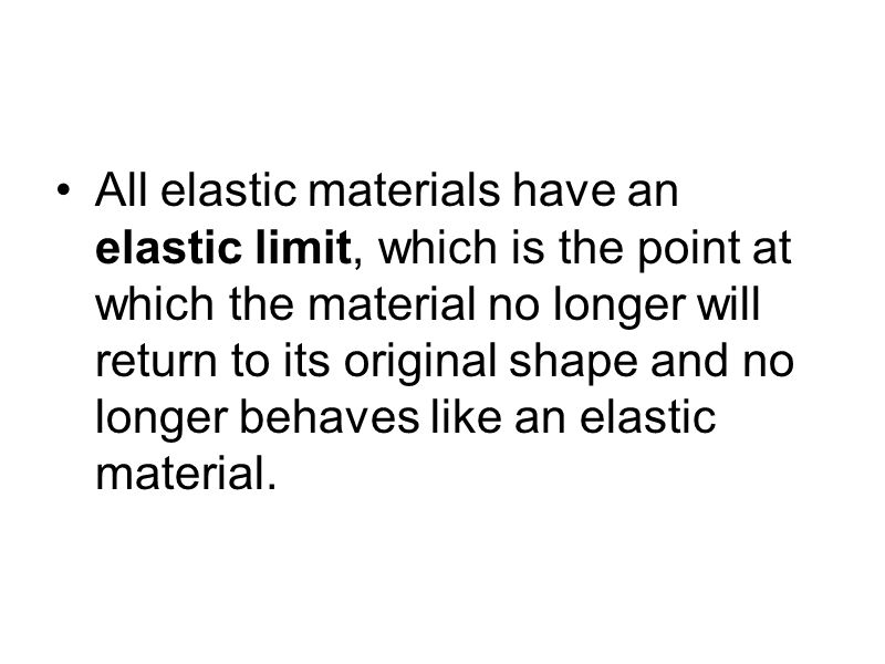 All elastic materials have an elastic limit, which is the point at which the material no longer will return to its original shape and no longer behaves like an elastic material.