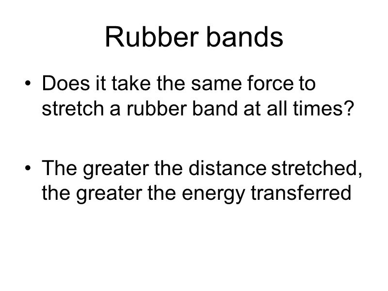 Rubber bands Does it take the same force to stretch a rubber band at all times? The greater the distance stretched, the greater the energy transferred