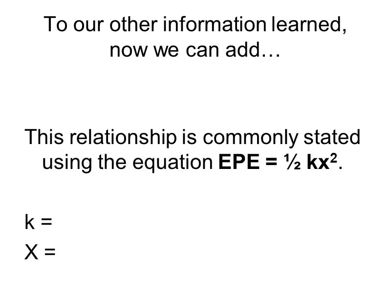 To our other information learned, now we can add… This relationship is commonly stated using the equation EPE = ½ kx 2. k = X =