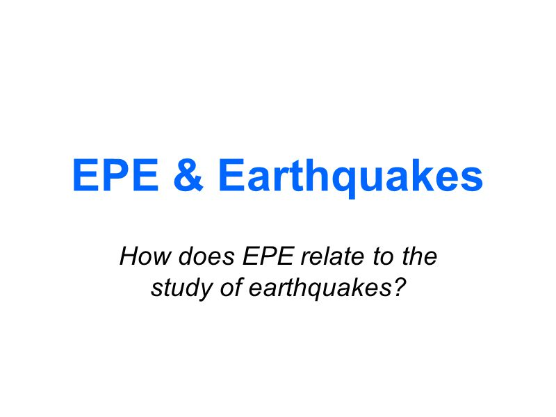 EPE & Earthquakes How does EPE relate to the study of earthquakes?