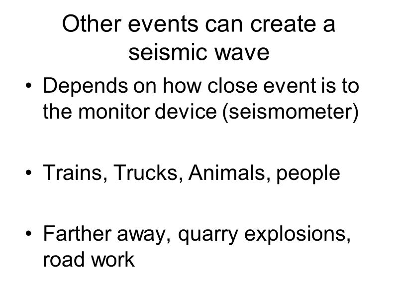 Other events can create a seismic wave Depends on how close event is to the monitor device (seismometer) Trains, Trucks, Animals, people Farther away,