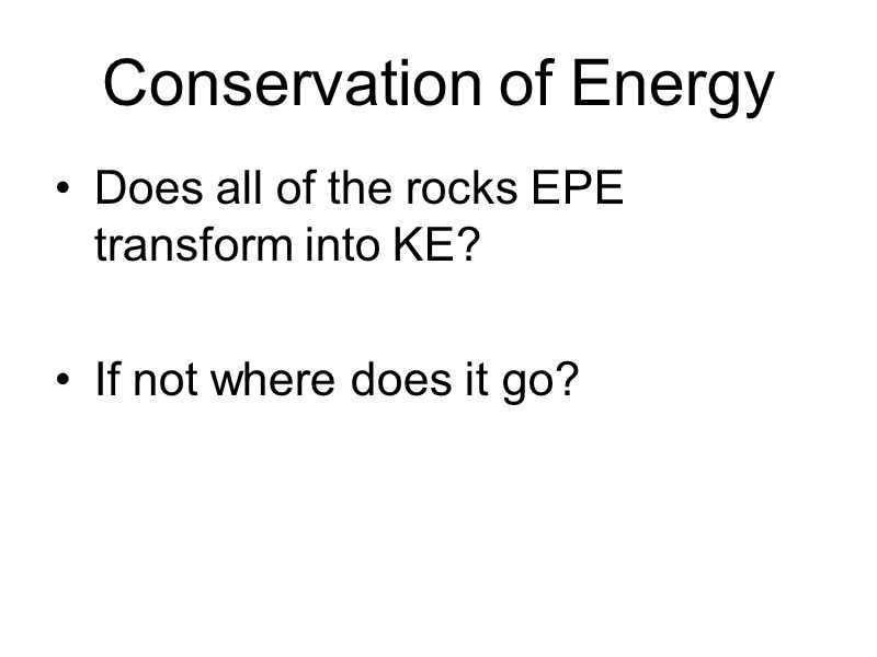Conservation of Energy Does all of the rocks EPE transform into KE If not where does it go