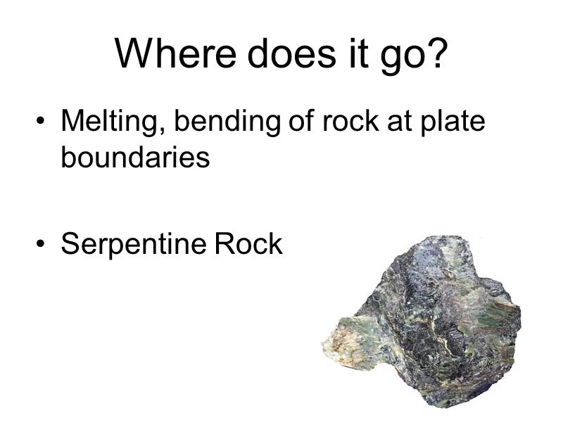 Where does it go? Melting, bending of rock at plate boundaries Serpentine Rock