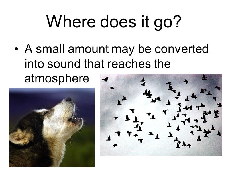 Where does it go? A small amount may be converted into sound that reaches the atmosphere