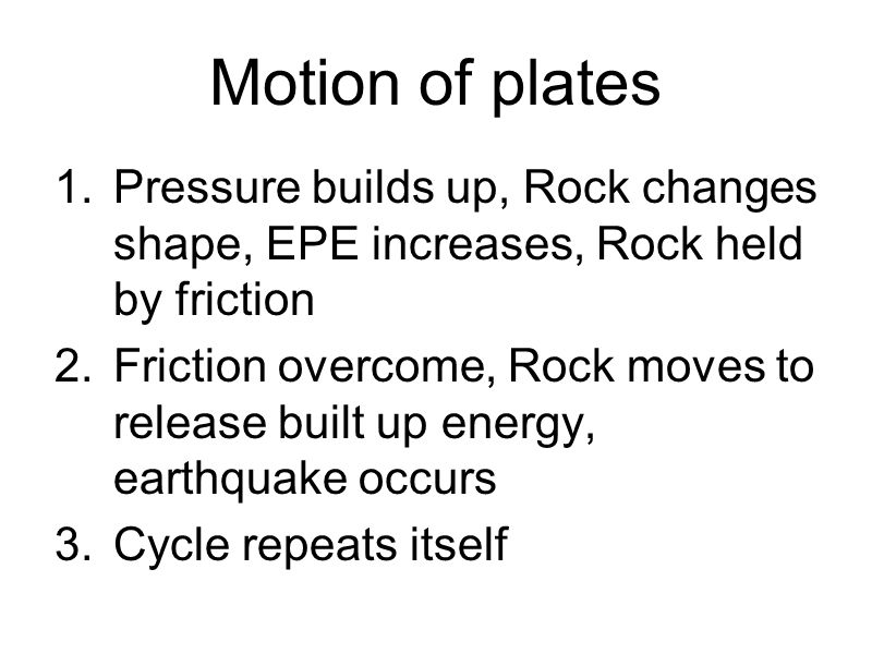 Motion of plates 1.Pressure builds up, Rock changes shape, EPE increases, Rock held by friction 2.Friction overcome, Rock moves to release built up energy, earthquake occurs 3.Cycle repeats itself