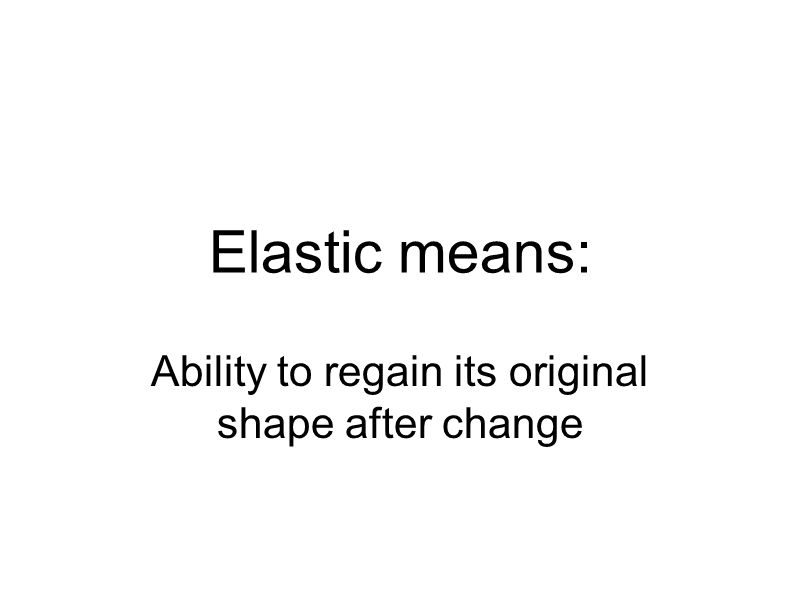 Elastic means: Ability to regain its original shape after change