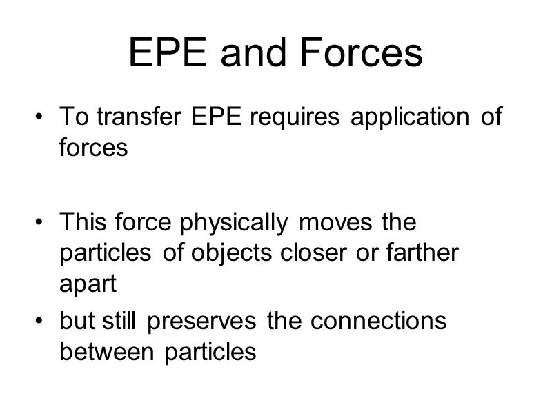 EPE and Forces To transfer EPE requires application of forces This force physically moves the particles of objects closer or farther apart but still p