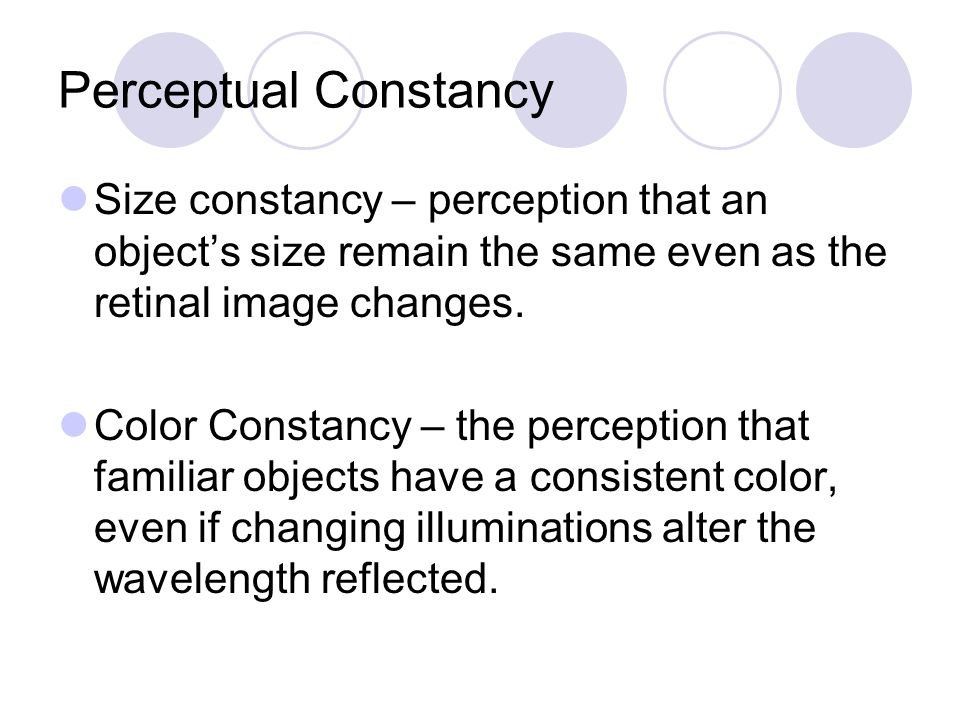 Perceptual Constancy Size constancy – perception that an object's size remain the same even as the retinal image changes. Color Constancy – the percep