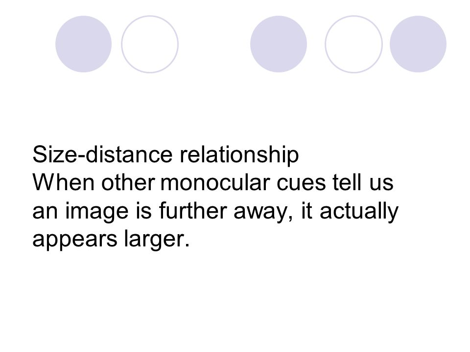 Size-distance relationship When other monocular cues tell us an image is further away, it actually appears larger.