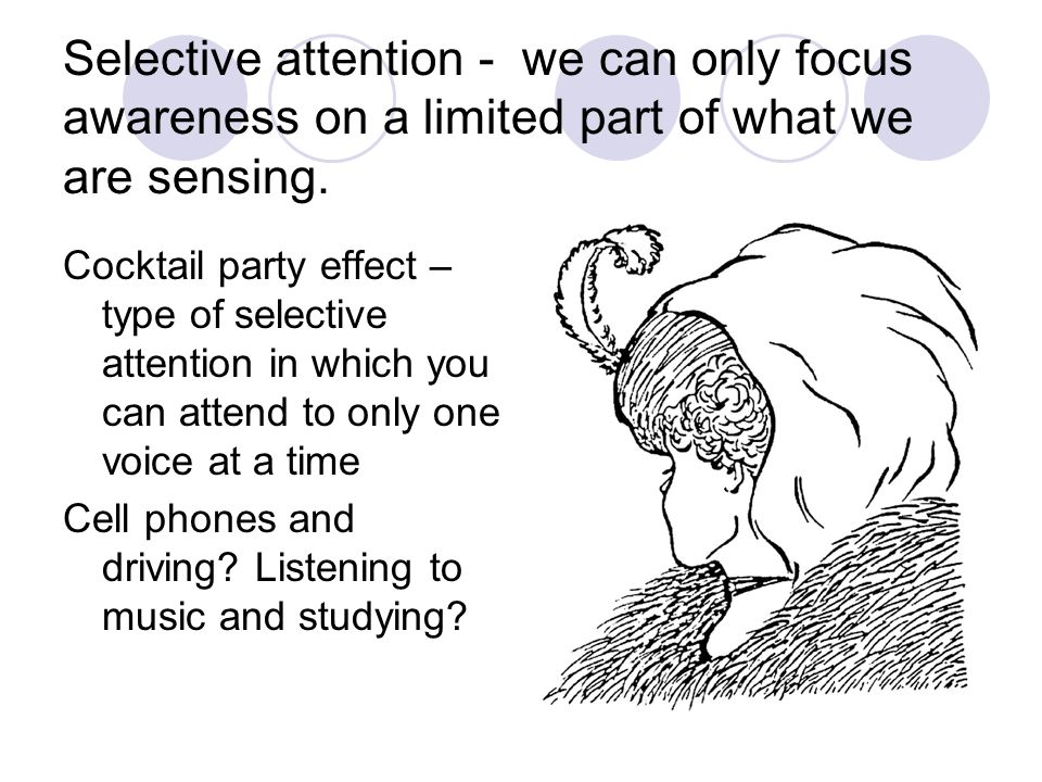 Selective attention - we can only focus awareness on a limited part of what we are sensing.