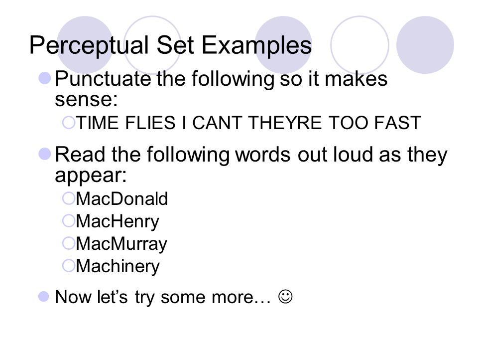 Perceptual Set Examples Punctuate the following so it makes sense:  TIME FLIES I CANT THEYRE TOO FAST Read the following words out loud as they appea