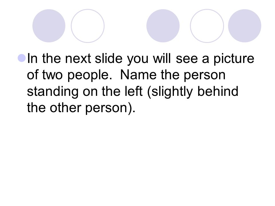 In the next slide you will see a picture of two people. Name the person standing on the left (slightly behind the other person).