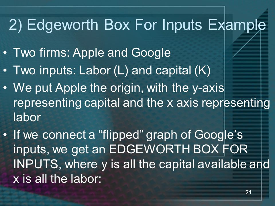 21 2) Edgeworth Box For Inputs Example Two firms: Apple and Google Two inputs: Labor (L) and capital (K) We put Apple the origin, with the y-axis representing capital and the x axis representing labor If we connect a flipped graph of Google's inputs, we get an EDGEWORTH BOX FOR INPUTS, where y is all the capital available and x is all the labor:
