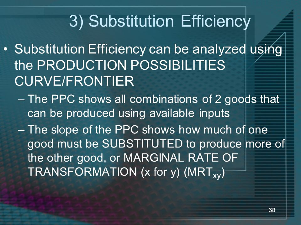 38 3) Substitution Efficiency Substitution Efficiency can be analyzed using the PRODUCTION POSSIBILITIES CURVE/FRONTIER –The PPC shows all combinations of 2 goods that can be produced using available inputs –The slope of the PPC shows how much of one good must be SUBSTITUTED to produce more of the other good, or MARGINAL RATE OF TRANSFORMATION (x for y) (MRT xy )