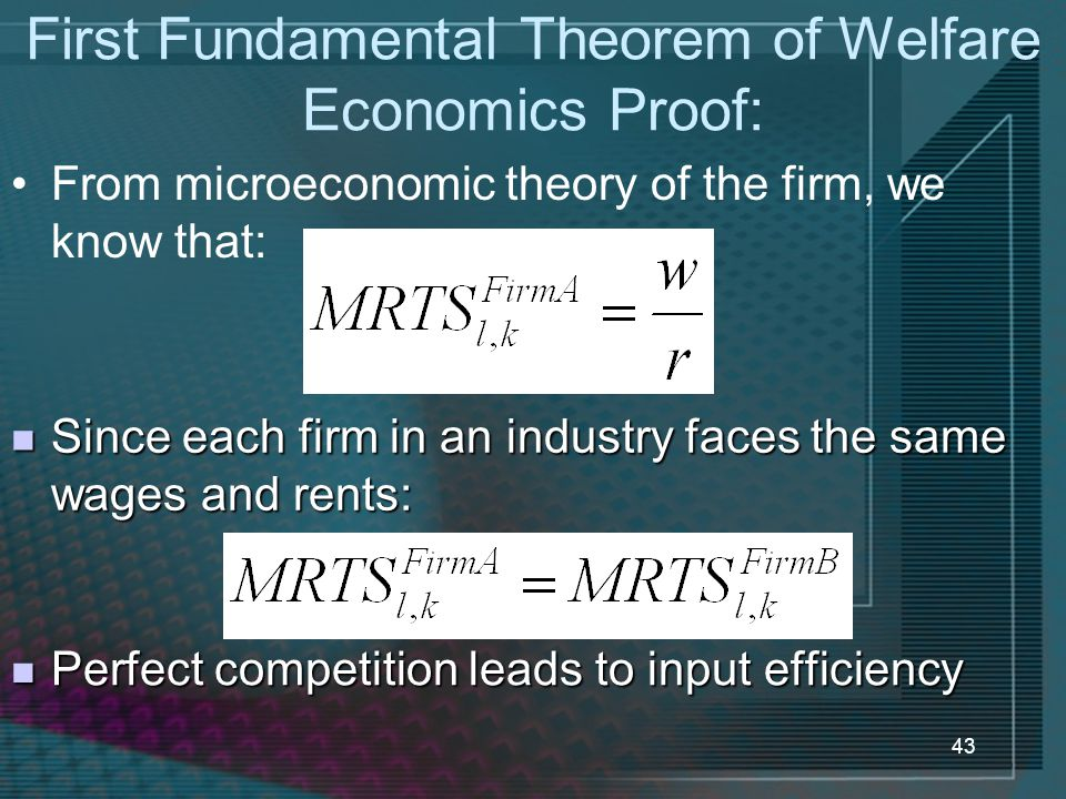 43 First Fundamental Theorem of Welfare Economics Proof: From microeconomic theory of the firm, we know that: Since each firm in an industry faces the same wages and rents: Since each firm in an industry faces the same wages and rents: Perfect competition leads to input efficiency Perfect competition leads to input efficiency