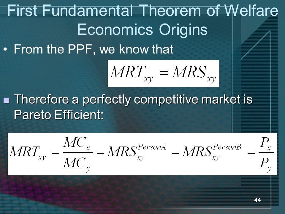 44 First Fundamental Theorem of Welfare Economics Origins From the PPF, we know that Therefore a perfectly competitive market is Pareto Efficient: The