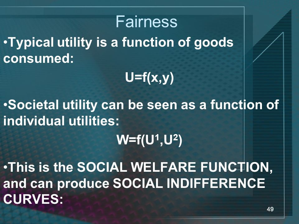 49 Fairness Typical utility is a function of goods consumed: U=f(x,y) Societal utility can be seen as a function of individual utilities: W=f(U 1,U 2 ) This is the SOCIAL WELFARE FUNCTION, and can produce SOCIAL INDIFFERENCE CURVES: