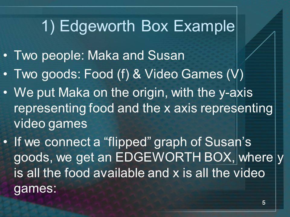 5 1) Edgeworth Box Example Two people: Maka and Susan Two goods: Food (f) & Video Games (V) We put Maka on the origin, with the y-axis representing food and the x axis representing video games If we connect a flipped graph of Susan's goods, we get an EDGEWORTH BOX, where y is all the food available and x is all the video games: