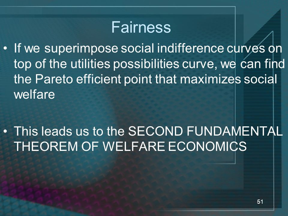 51 Fairness If we superimpose social indifference curves on top of the utilities possibilities curve, we can find the Pareto efficient point that maximizes social welfare This leads us to the SECOND FUNDAMENTAL THEOREM OF WELFARE ECONOMICS