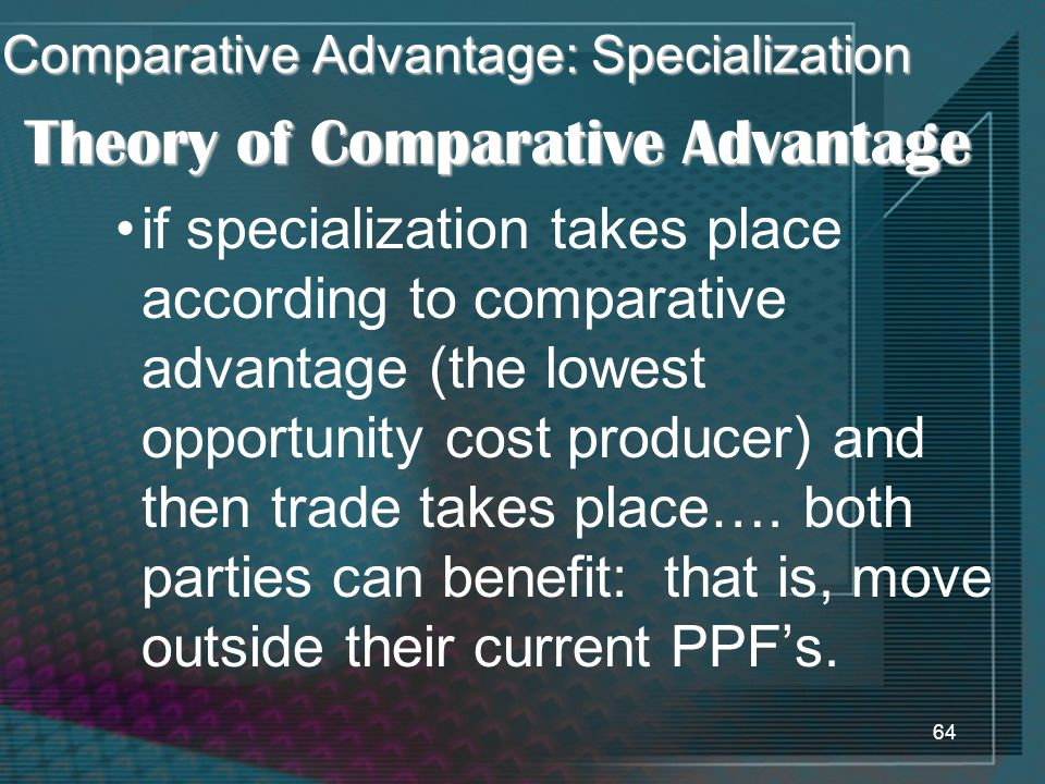 64 Comparative Advantage: Specialization Theory of Comparative Advantage Theory of Comparative Advantage if specialization takes place according to comparative advantage (the lowest opportunity cost producer) and then trade takes place….
