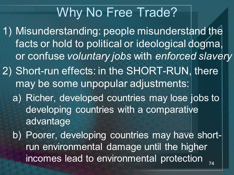 74 Why No Free Trade? 1)Misunderstanding: people misunderstand the facts or hold to political or ideological dogma, or confuse voluntary jobs with enf