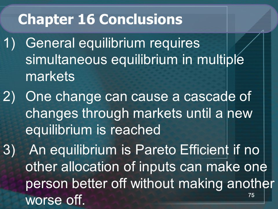 75 Chapter 16 Conclusions 1)General equilibrium requires simultaneous equilibrium in multiple markets 2)One change can cause a cascade of changes through markets until a new equilibrium is reached 3) An equilibrium is Pareto Efficient if no other allocation of inputs can make one person better off without making another worse off.