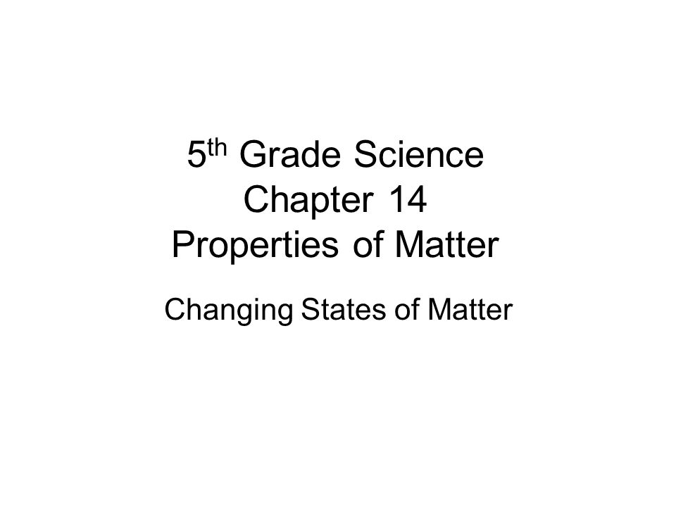 5 th Grade Science Chapter 14 Properties of Matter Changing States of Matter