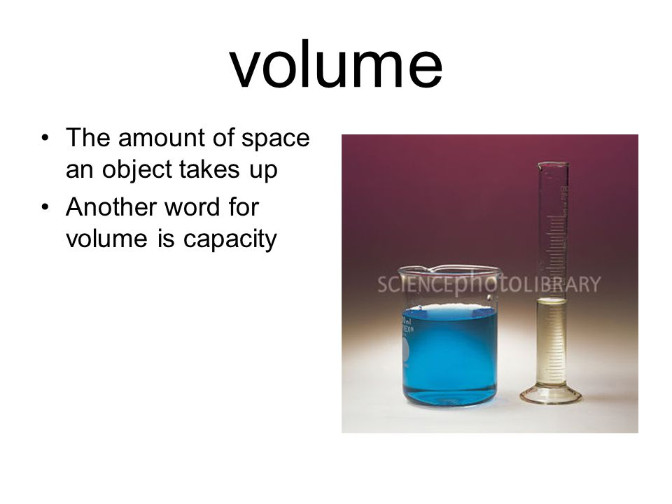 volume The amount of space an object takes up Another word for volume is capacity